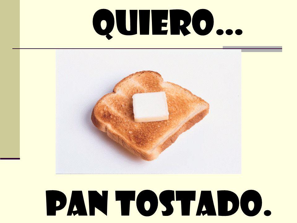 quiero… Pan tostado.