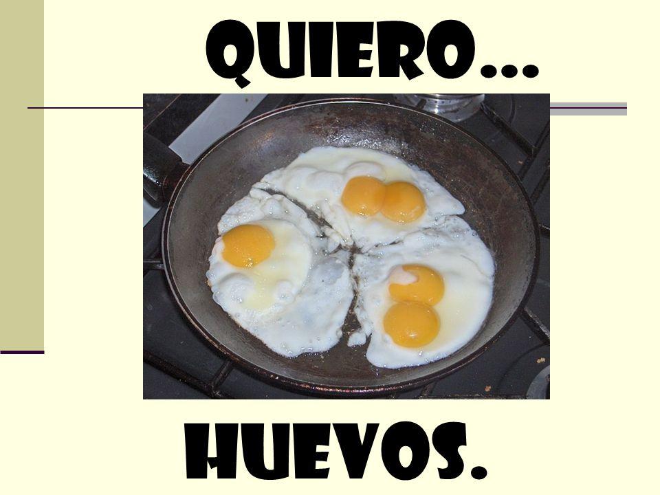 quiero… huevos.