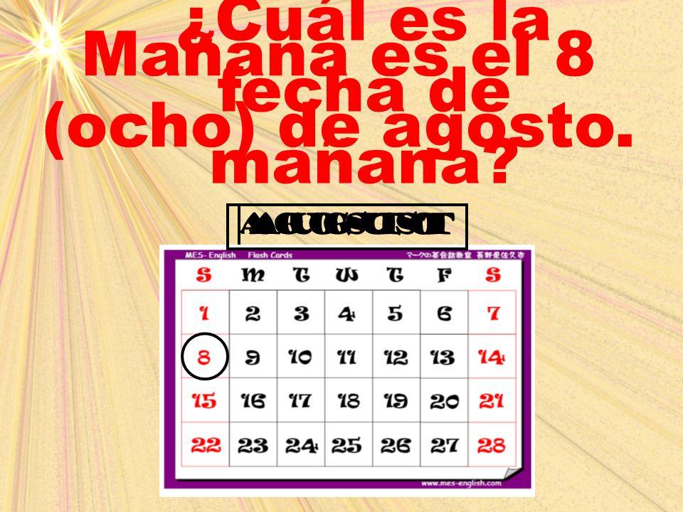 Mañana es el 8 (ocho) de agosto. ¿Cuál es la fecha de mañana