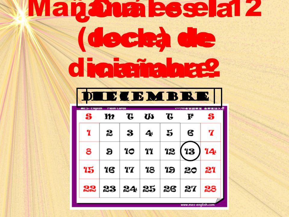 Mañana es el 12 (doce) de diciembre. ¿Cuál es la fecha de mañana