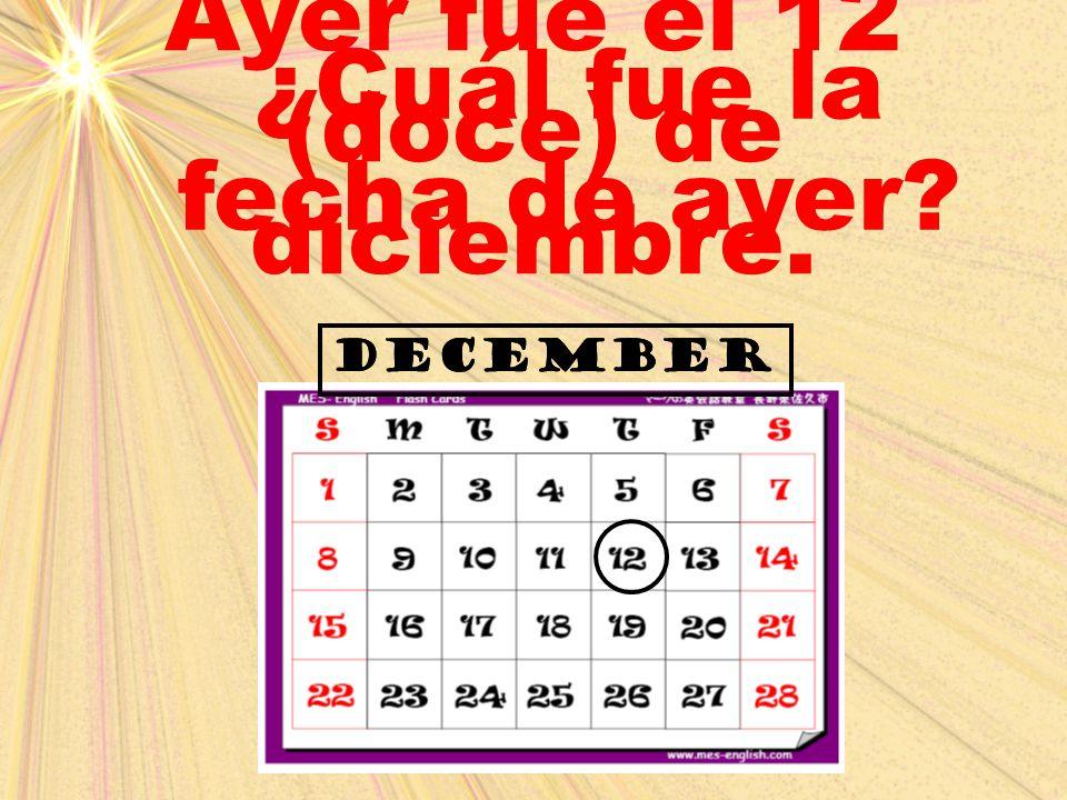Ayer fue el 12 (doce) de diciembre. ¿Cuál fue la fecha de ayer