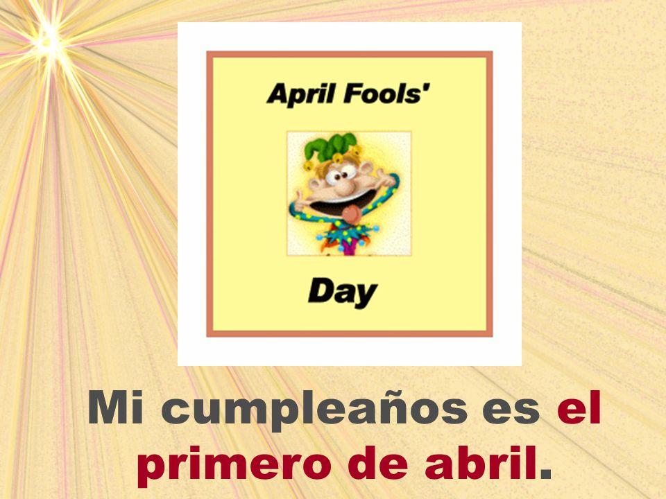 Mi cumpleaños es el primero de abril.