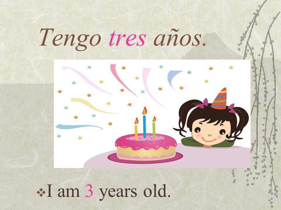 Tengo tres años. I am 3 years old.