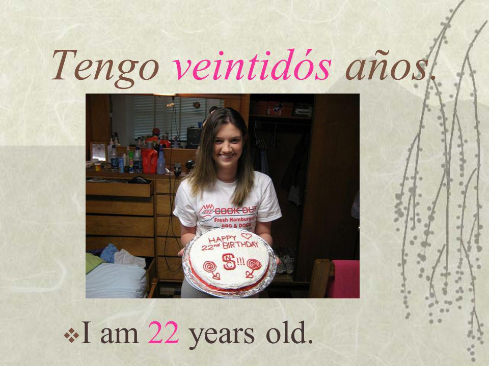 Tengo veintidós años. I am 22 years old.