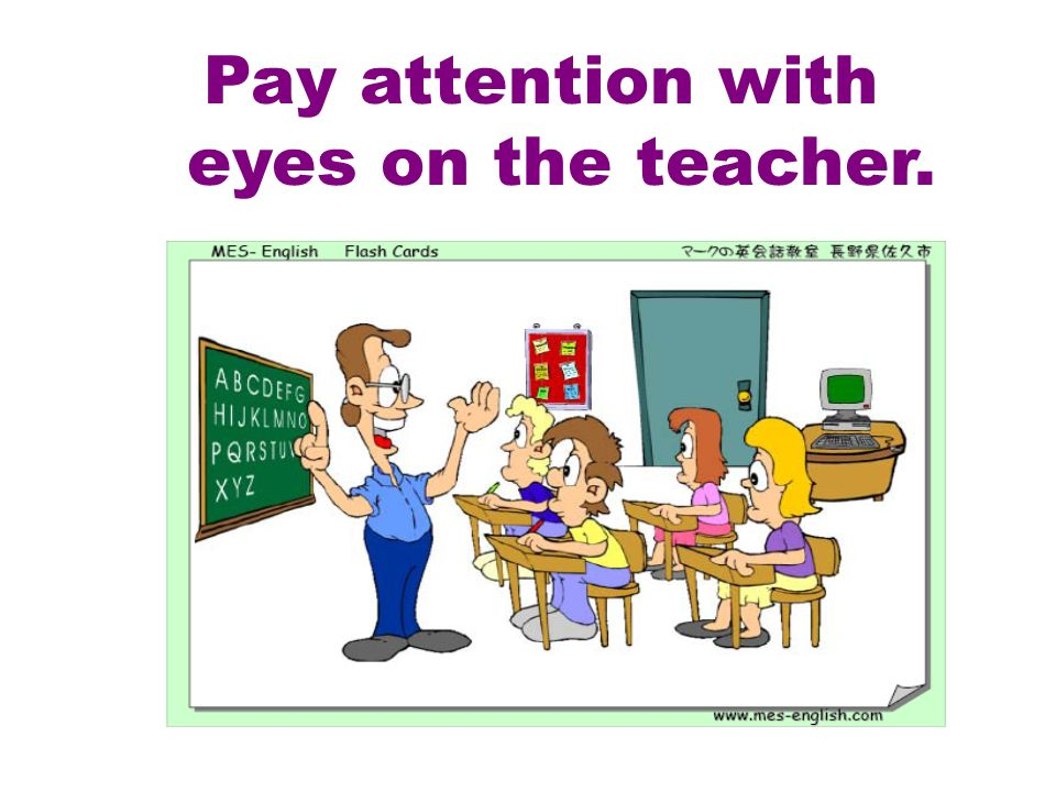 Pay attention with eyes on the teacher.