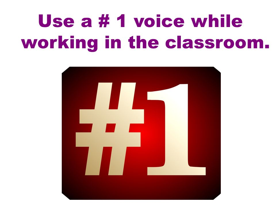 Use a # 1 voice while working in the classroom.