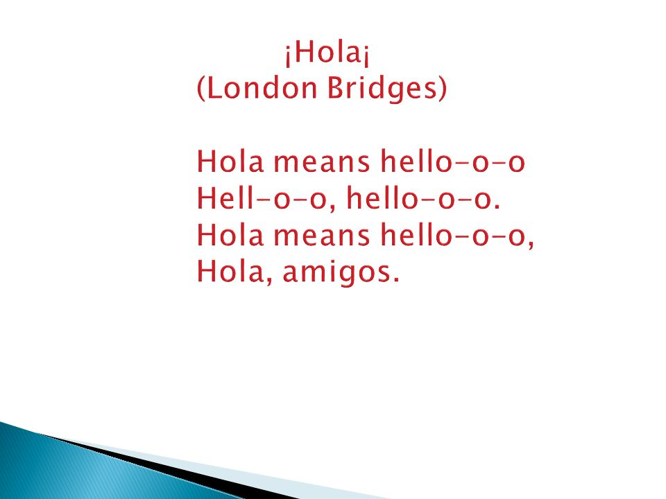 ¡Hola¡ (London Bridges) Hola means hello-o-o Hell-o-o, hello-o-o