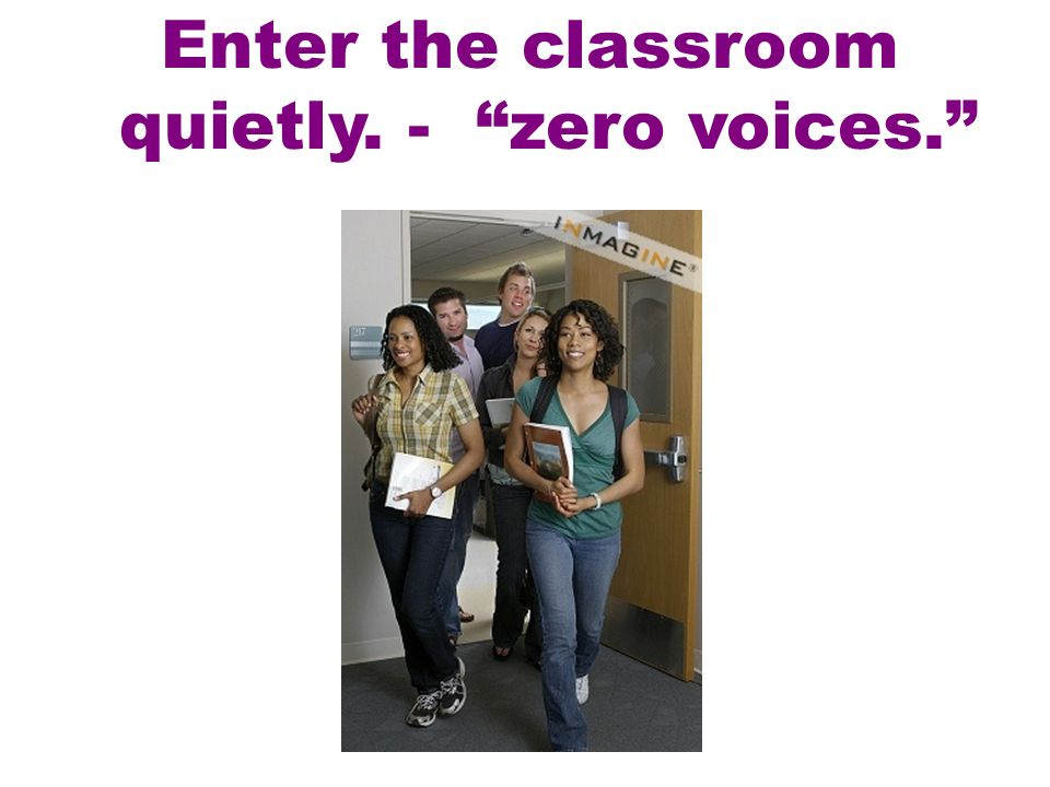 Enter the classroom quietly. - zero voices.