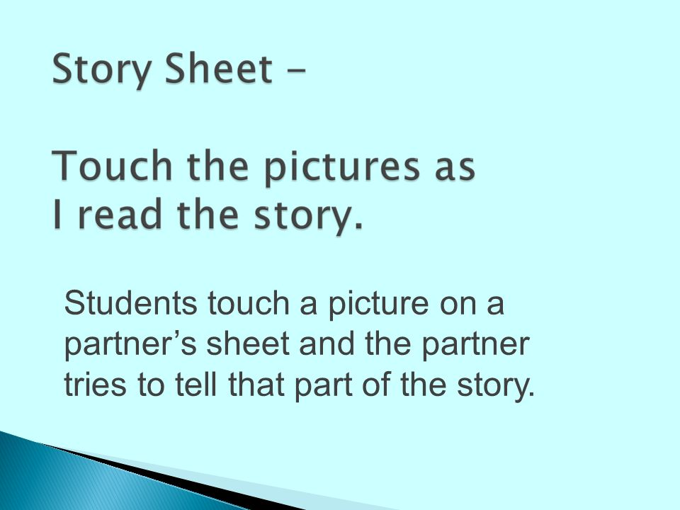 Students touch a picture on a partner's sheet and the partner tries to tell that part of the story.