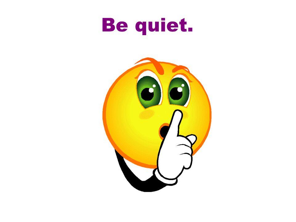 Be quiet.