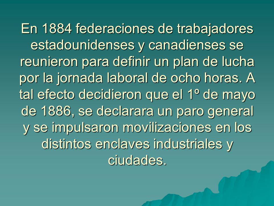 En 1884 federaciones de trabajadores estadounidenses y canadienses se reunieron para definir un plan de lucha por la jornada laboral de ocho horas.