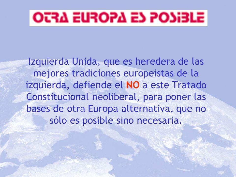 Izquierda Unida, que es heredera de las mejores tradiciones europeistas de la izquierda, defiende el NO a este Tratado Constitucional neoliberal, para poner las bases de otra Europa alternativa, que no sólo es posible sino necesaria.