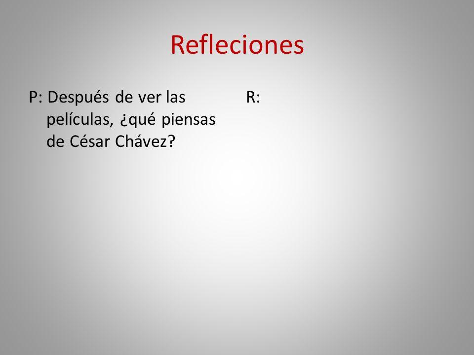 Refleciones P: Después de ver las películas, ¿qué piensas de César Chávez R: