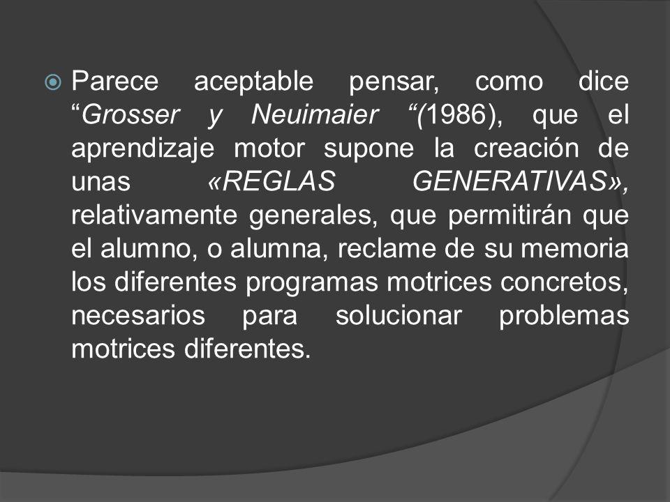 Parece aceptable pensar, como dice Grosser y Neuimaier (1986), que el aprendizaje motor supone la creación de unas «REGLAS GENERATIVAS», relativamente generales, que permitirán que el alumno, o alumna, reclame de su memoria los diferentes programas motrices concretos, necesarios para solucionar problemas motrices diferentes.