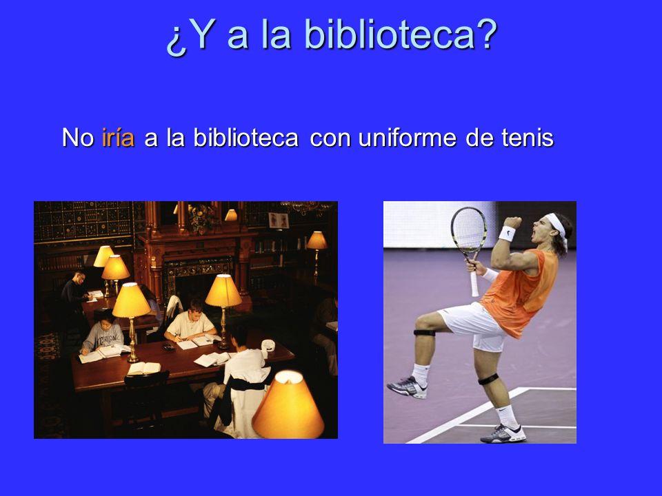 ¿Y a la biblioteca No iría a la biblioteca con uniforme de tenis