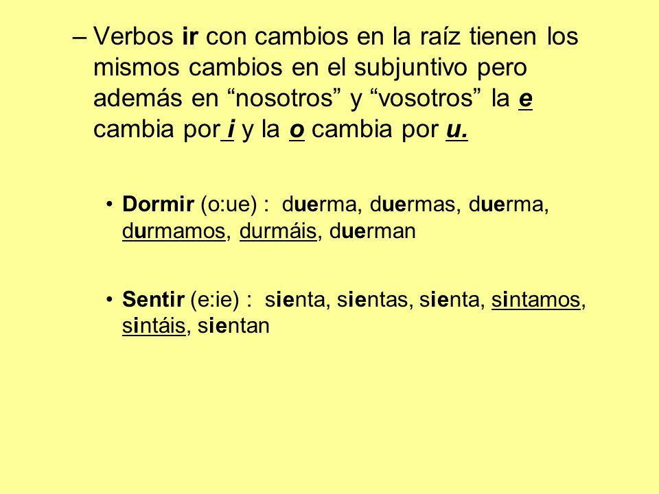 Verbos ir con cambios en la raíz tienen los mismos cambios en el subjuntivo pero además en nosotros y vosotros la e cambia por i y la o cambia por u.