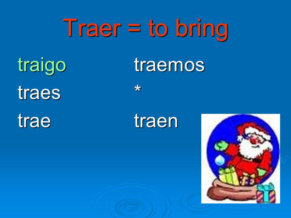 Traer = to bring traigo traemos traes * trae traen