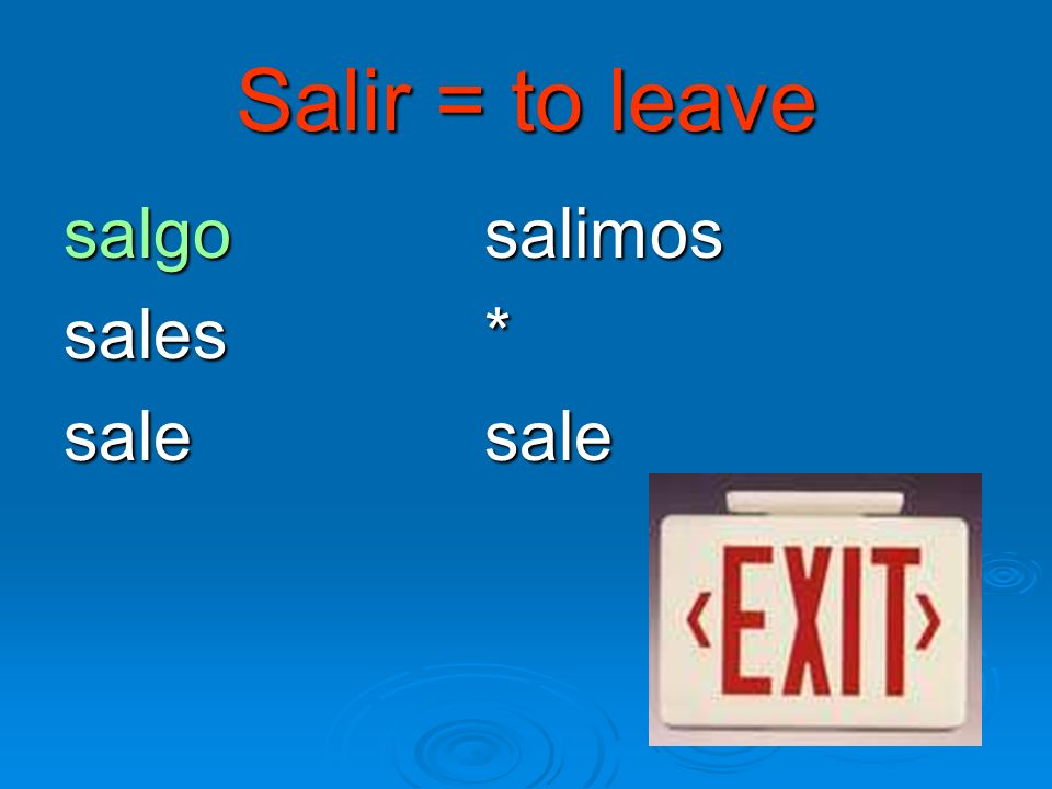 Salir = to leave salgo salimos sales * sale sale