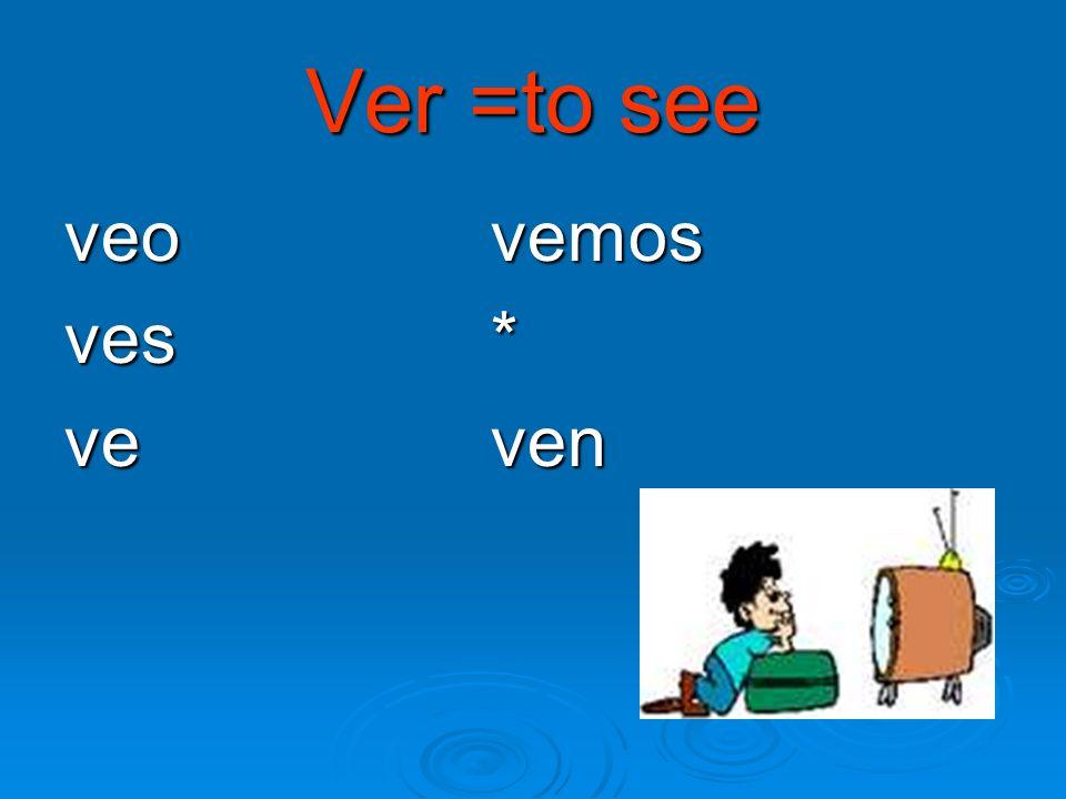 Ver =to see veo vemos ves * ve ven