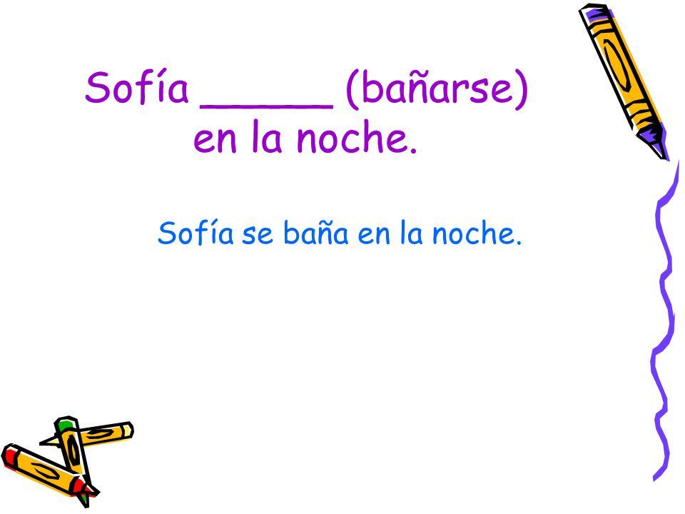 Sofía _____ (bañarse) en la noche.