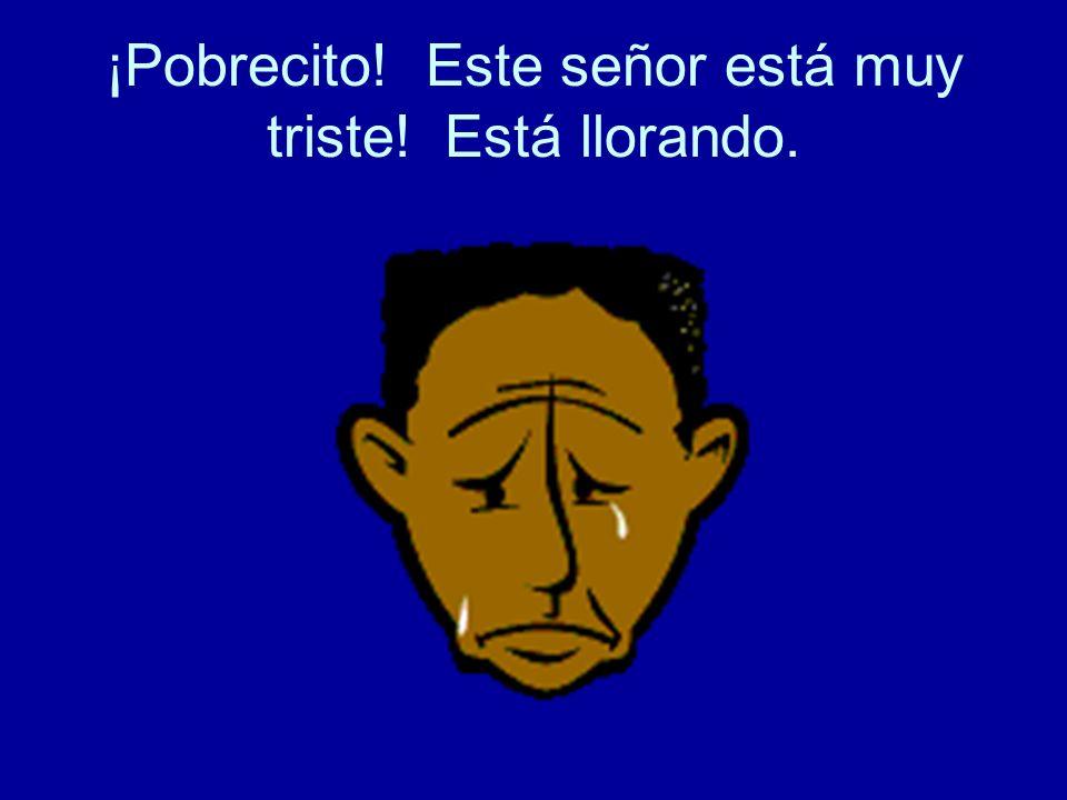 ¡Pobrecito! Este señor está muy triste! Está llorando.