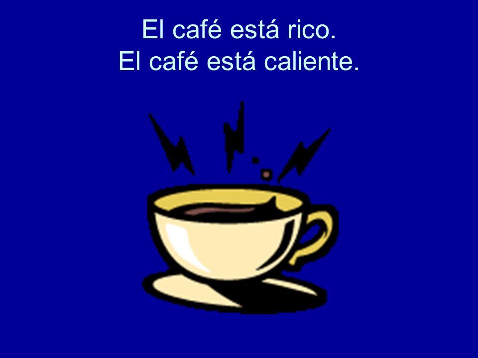 El café está rico. El café está caliente.