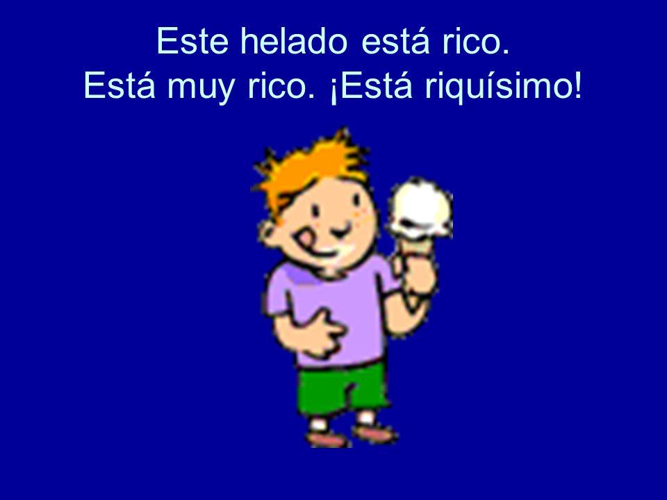 Este helado está rico. Está muy rico. ¡Está riquísimo!
