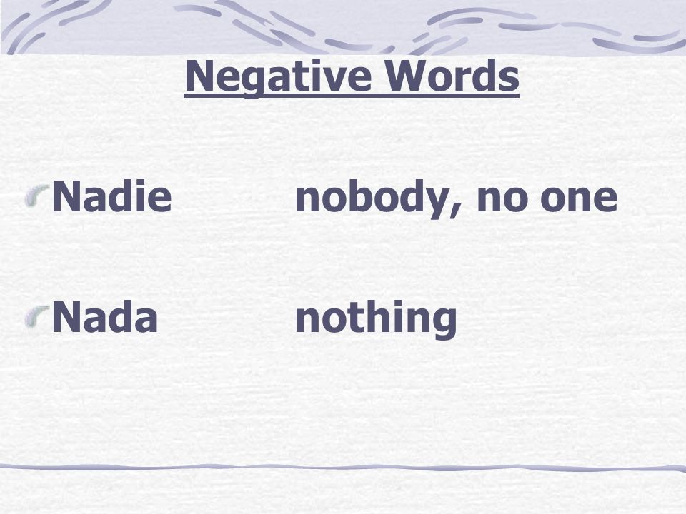 Negative Words Nadie nobody, no one Nada nothing