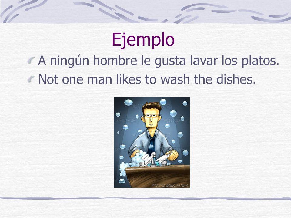 Ejemplo A ningún hombre le gusta lavar los platos.