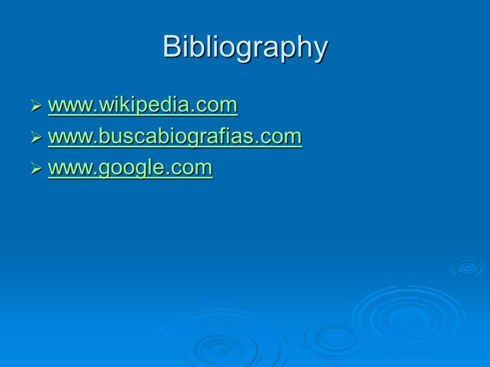 Bibliography www.wikipedia.com www.buscabiografias.com www.google.com