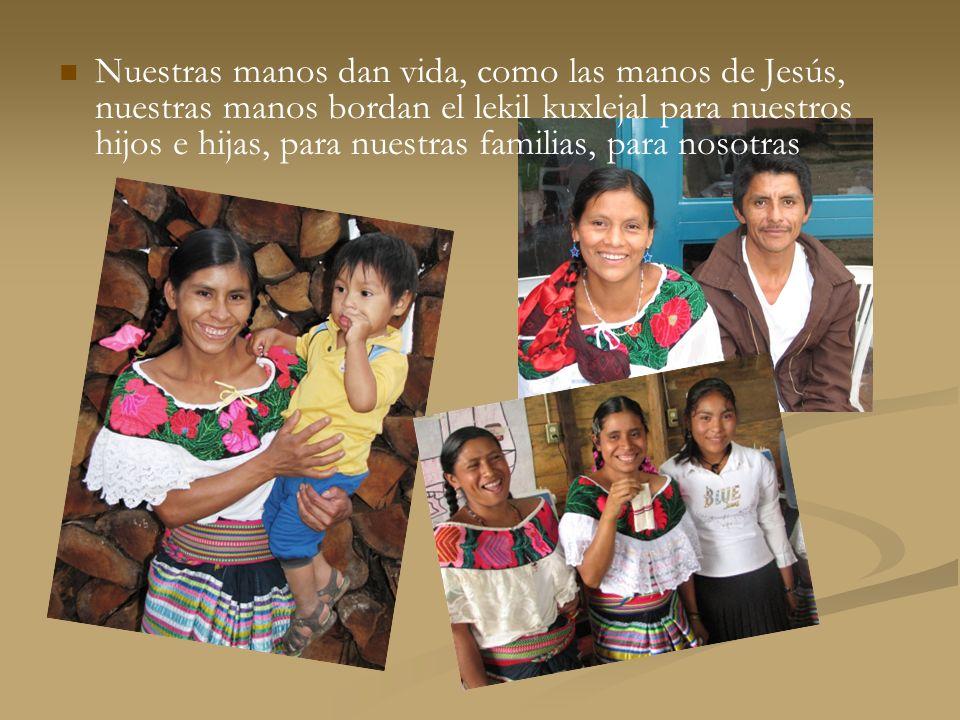 Nuestras manos dan vida, como las manos de Jesús, nuestras manos bordan el lekil kuxlejal para nuestros hijos e hijas, para nuestras familias, para nosotras