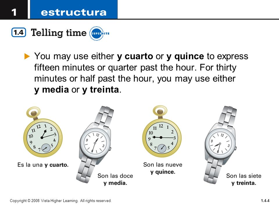 You may use either y cuarto or y quince to express fifteen minutes or quarter past the hour. For thirty minutes or half past the hour, you may use either y media or y treinta.