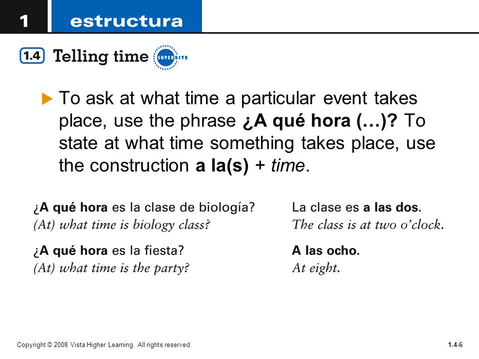 To ask at what time a particular event takes place, use the phrase ¿A qué hora (…) To state at what time something takes place, use the construction a la(s) + time.