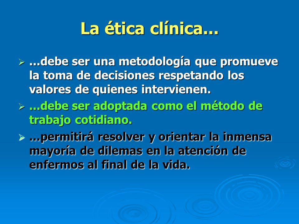 La ética clínica... ...debe ser una metodología que promueve la toma de decisiones respetando los valores de quienes intervienen.