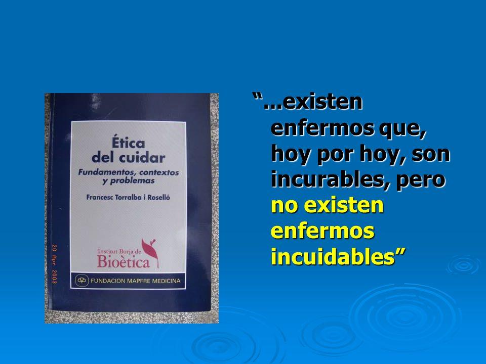 ...existen enfermos que, hoy por hoy, son incurables, pero no existen enfermos incuidables