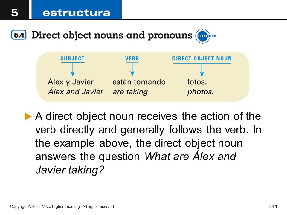 A direct object noun receives the action of the verb directly and generally follows the verb. In the example above, the direct object noun answers the question What are Álex and Javier taking