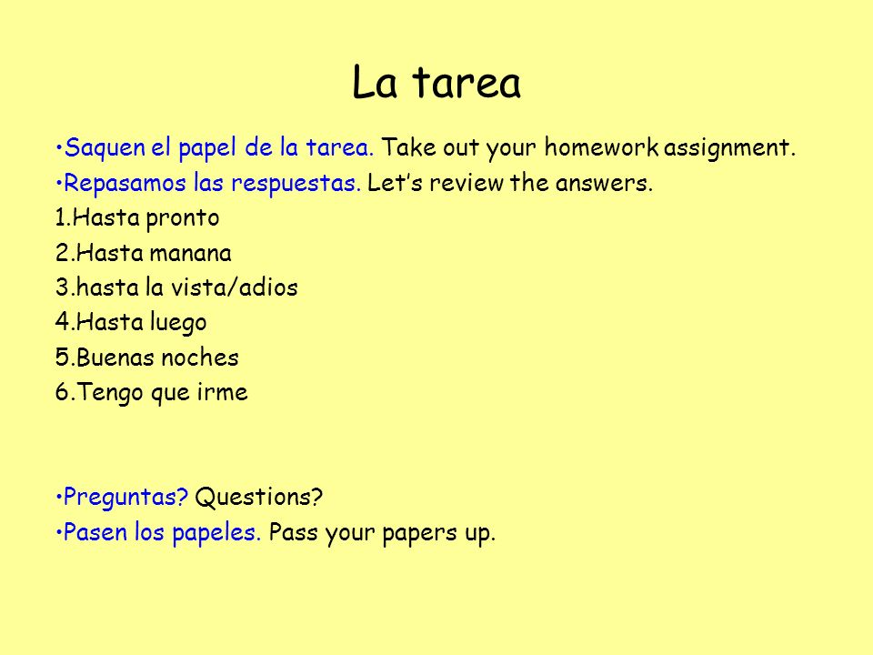 La tareaSaquen el papel de la tarea. Take out your homework assignment. Repasamos las respuestas. Let's review the answers.