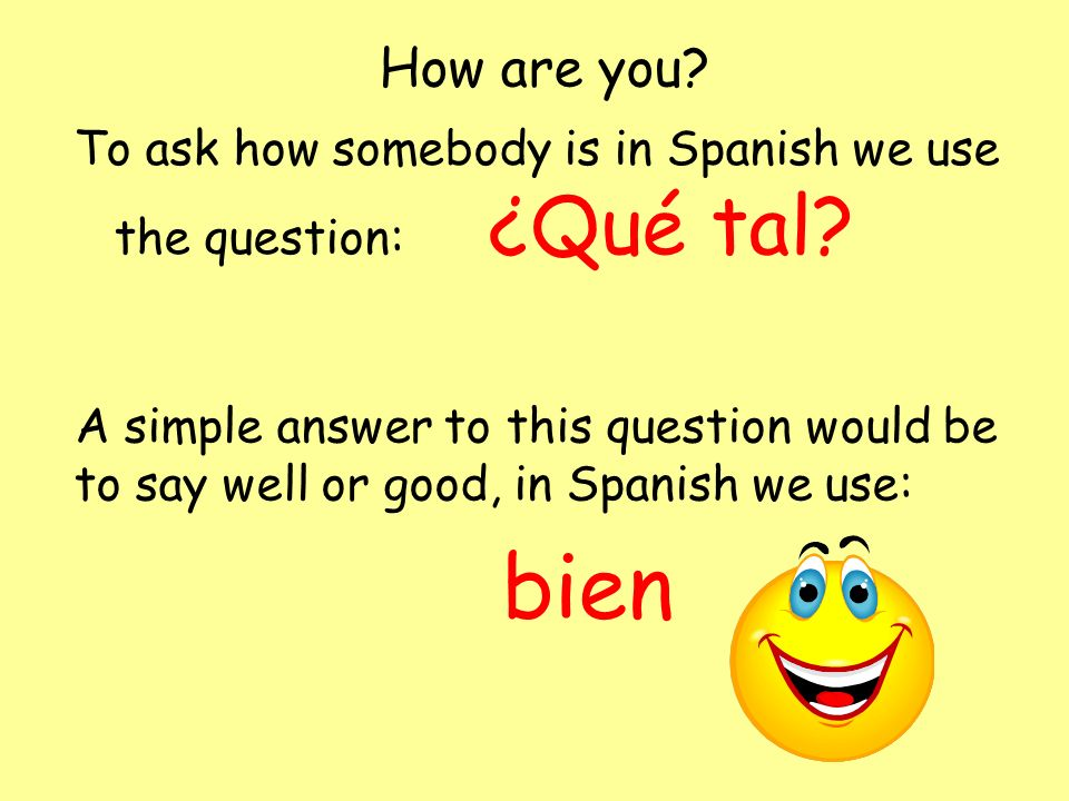How are you To ask how somebody is in Spanish we use the question: ¿Qué tal