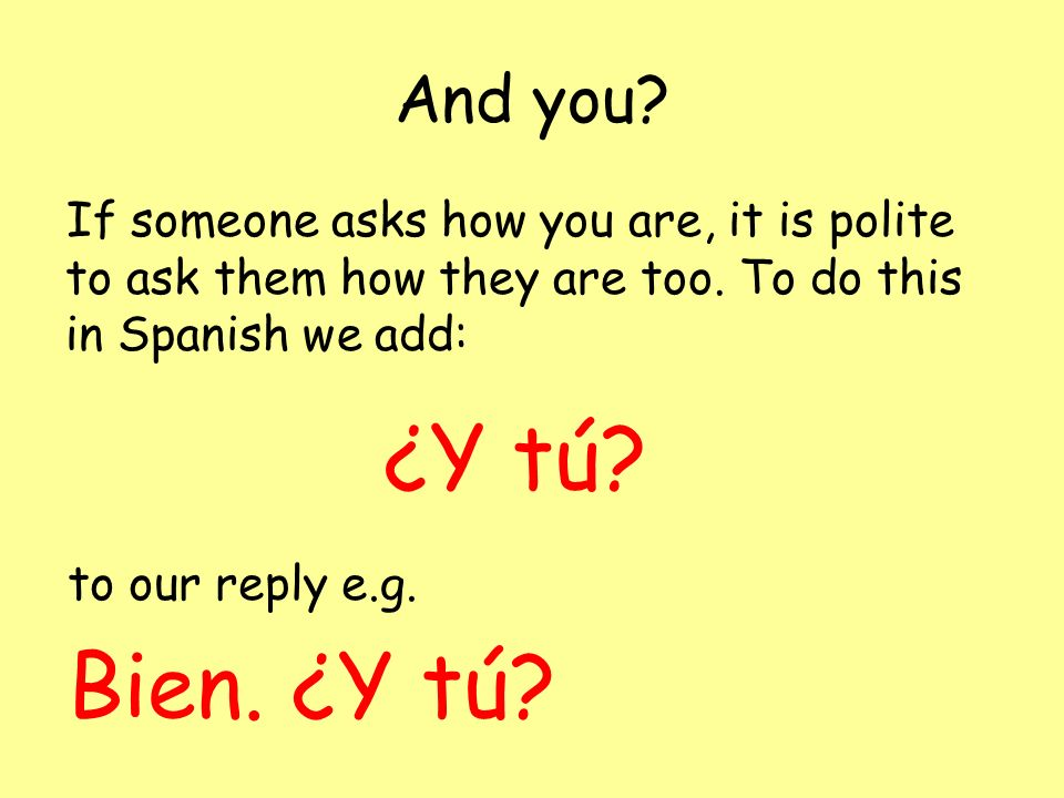 And you If someone asks how you are, it is polite to ask them how they are too. To do this in Spanish we add: