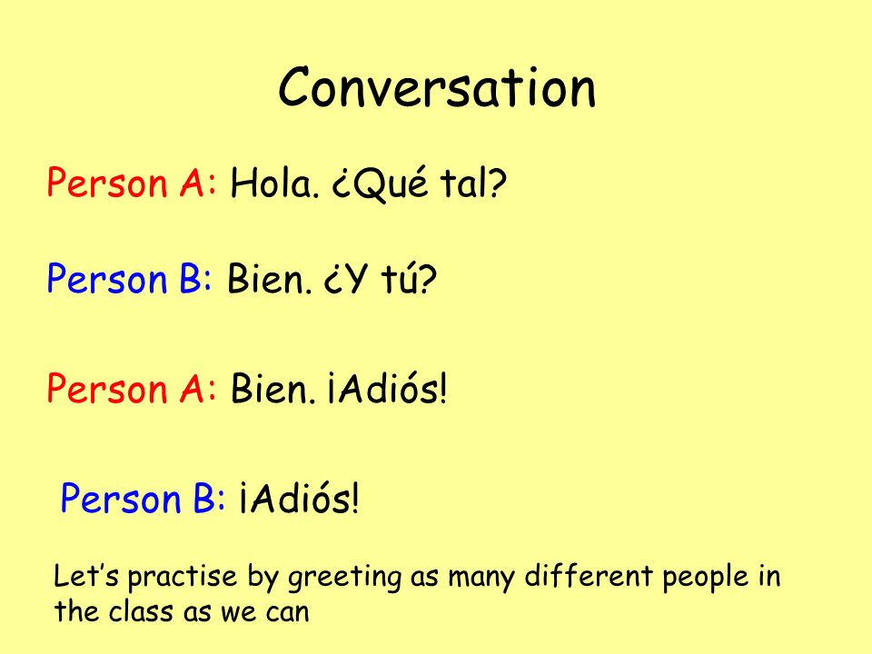 Conversation Person A: Hola. ¿Qué tal Person B: Bien. ¿Y tú
