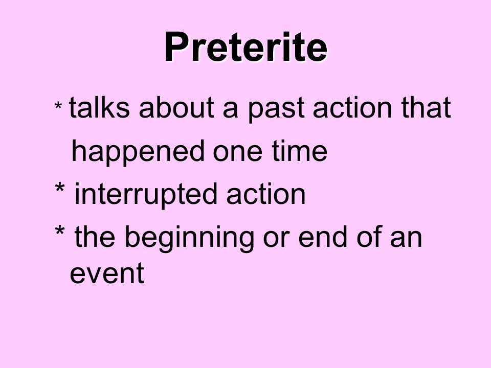 Preterite happened one time * interrupted action