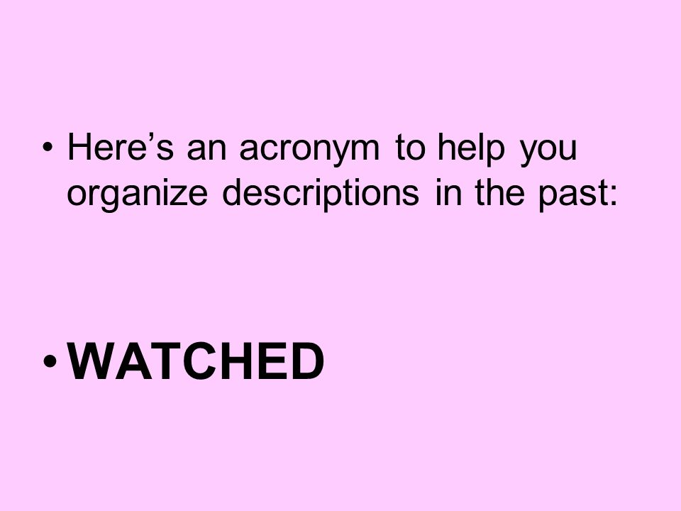 Here's an acronym to help you organize descriptions in the past: