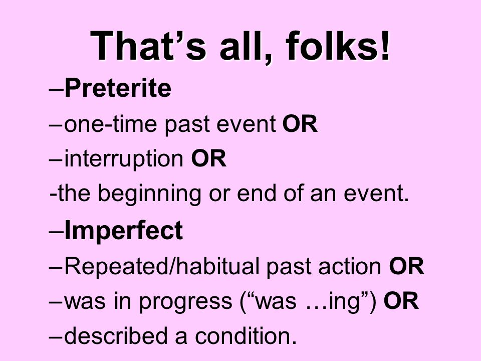 That's all, folks! Preterite Imperfect one-time past event OR