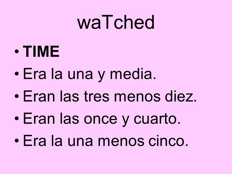 waTched TIME Era la una y media. Eran las tres menos diez.