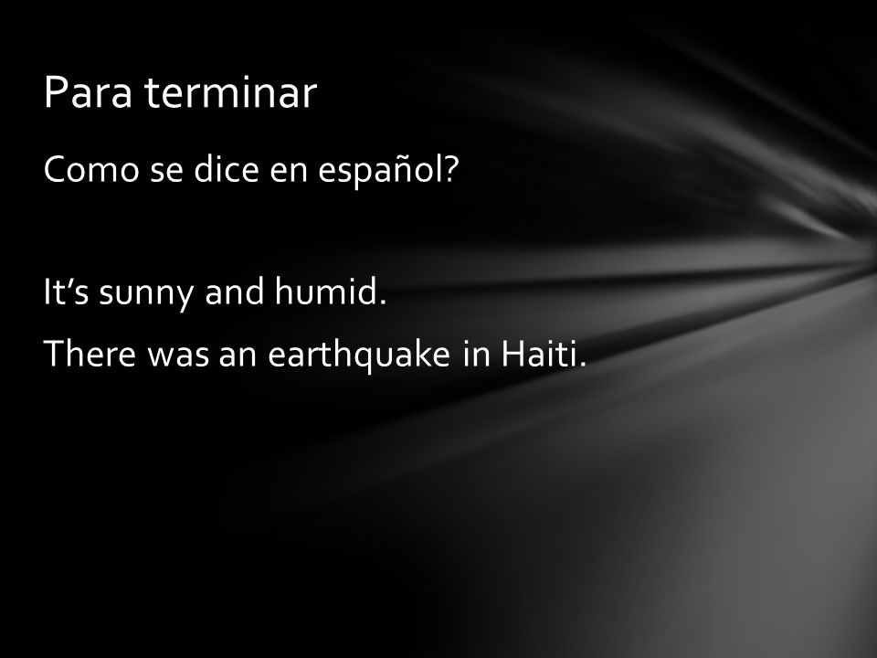 Para terminar Como se dice en español It's sunny and humid. There was an earthquake in Haiti.