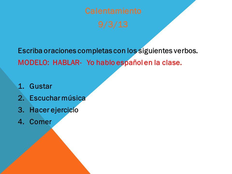 Calentamiento 9/3/13. Escriba oraciones completas con los siguientes verbos. MODELO: HABLAR- Yo hablo español en la clase.