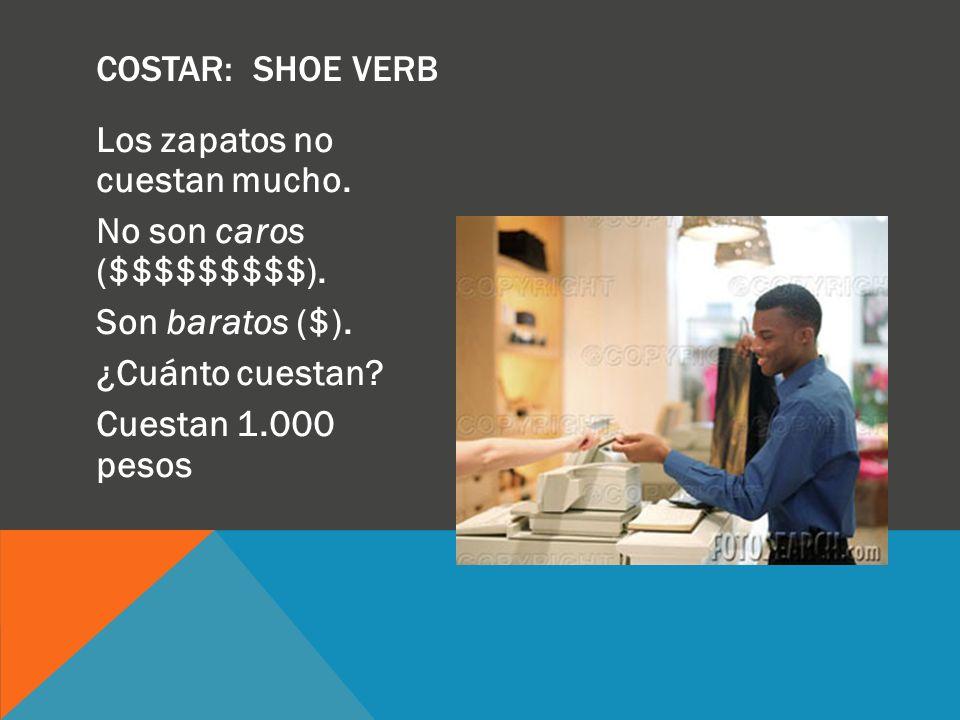 Costar: SHOE verb Los zapatos no cuestan mucho. No son caros ($$$$$$$$$). Son baratos ($). ¿Cuánto cuestan