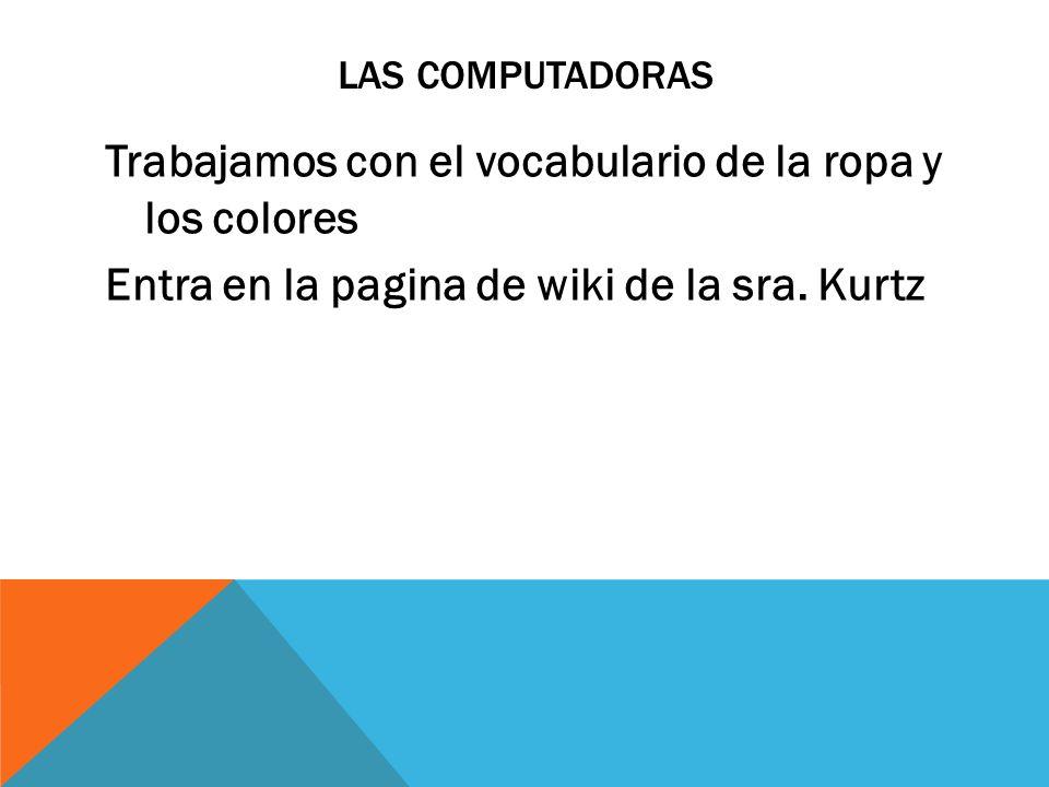 Las computadoras Trabajamos con el vocabulario de la ropa y los colores Entra en la pagina de wiki de la sra.