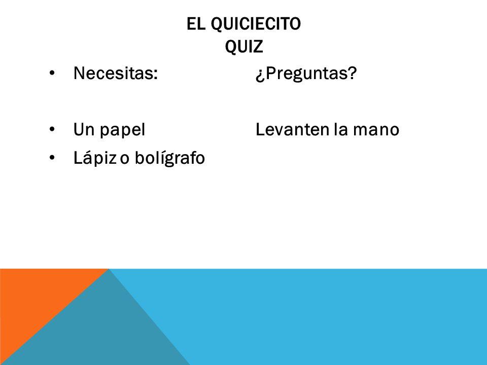 El Quiciecito QUiz Necesitas: Un papel Lápiz o bolígrafo ¿Preguntas Levanten la mano