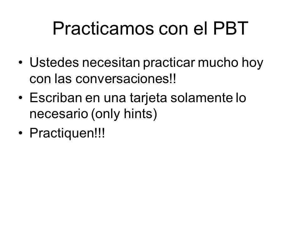 Practicamos con el PBT Ustedes necesitan practicar mucho hoy con las conversaciones!! Escriban en una tarjeta solamente lo necesario (only hints)